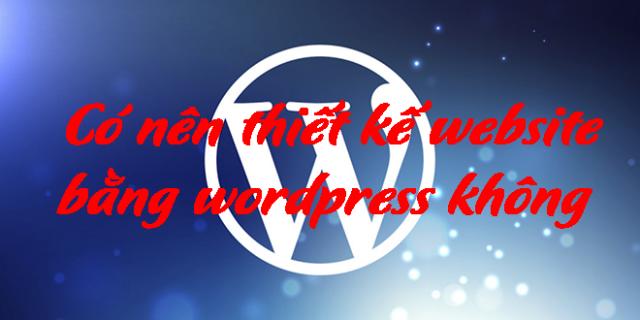 có nên thiết kế website bằng worpress không